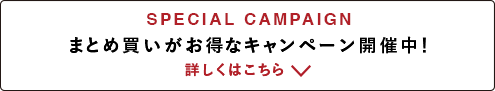 [SPECIAL CAMPAIGN] まとめ買いがお得なキャンペーン開催中! 詳しくはこちら